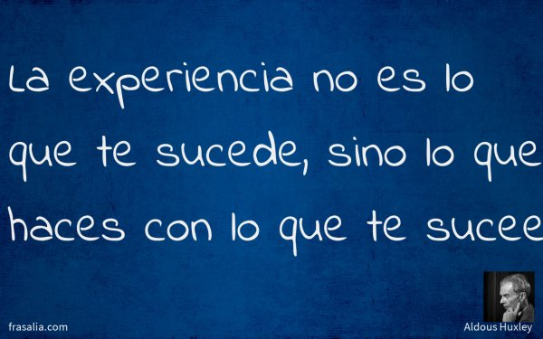 La experiencia no es lo que te sucede, sino lo que haces con lo que te sucee