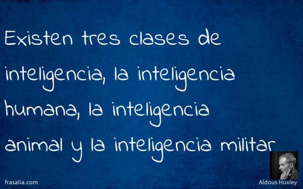 Existen tres clases de inteligencia, la inteligencia humana, la inteligencia animal y la inteligencia militar