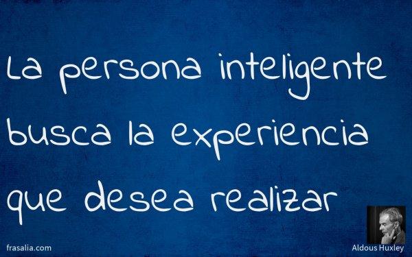 La persona inteligente busca la experiencia que desea realizar