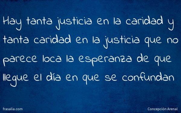 Hay tanta justicia en la caridad y tanta caridad en la justicia que no parece loca la esperanza de que llegue el día en que se confundan