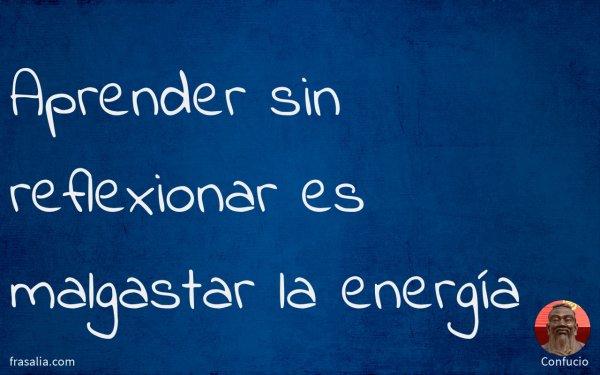 Aprender sin reflexionar es malgastar la energía