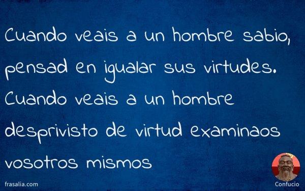 Cuando veais a un hombre sabio, pensad en igualar sus virtudes. Cuando veais a un hombre desprivisto de virtud examinaos vosotros mismos