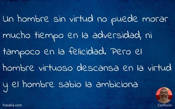 Un hombre sin virtud no puede morar mucho tiempo en la adversidad, ni tampoco en la felicidad. Pero el hombre virtuoso descansa en la virtud y el hombre sabio la ambiciona