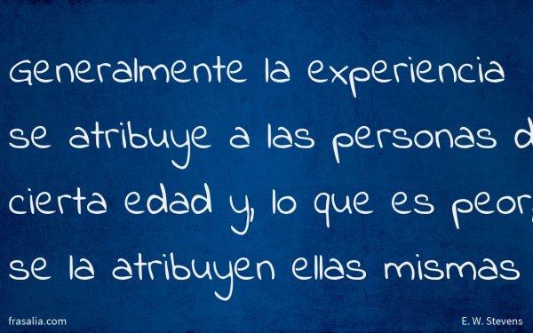 Generalmente la experiencia se atribuye a las personas de cierta edad y, lo que es peor, se la atribuyen ellas mismas