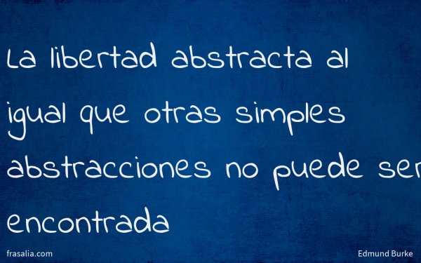 La libertad abstracta al igual que otras simples abstracciones no puede ser encontrada