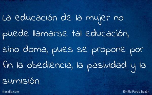 La educación de la mujer no puede llamarse tal educación, sino doma, pues se propone por fin la obediencia, la pasividad y la sumisión