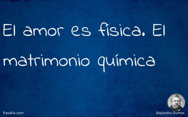 Alejandro Dumas El Amor Es Física El Matrimonio Química