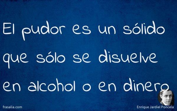 El pudor es un sólido que sólo se disuelve en alcohol o en dinero