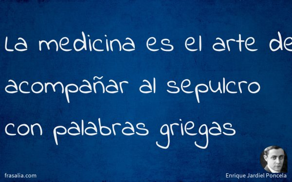 La medicina es el arte de acompañar al sepulcro con palabras griegas