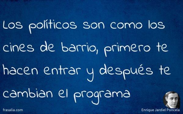 Los políticos son como los cines de barrio, primero te hacen entrar y después te cambian el programa