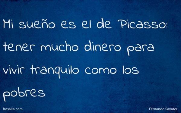 Mi sueño es el de Picasso: tener mucho dinero para vivir tranquilo como los pobres