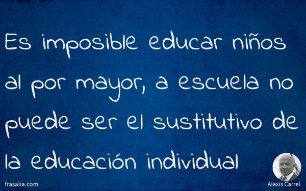 Es imposible educar niños al por mayor, a escuela no puede ser el sustitutivo de la educación individual