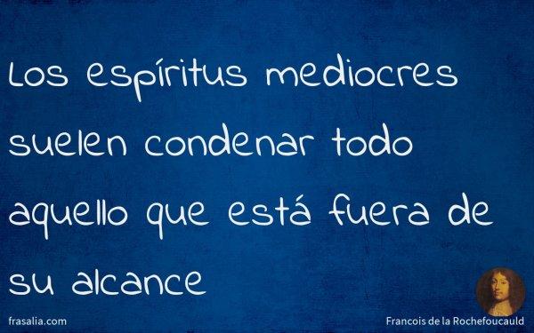 Los espíritus mediocres suelen condenar todo aquello que está fuera de su alcance