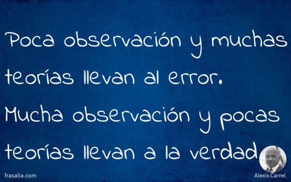Poca observación y muchas teorías llevan al error. Mucha observación y pocas teorías llevan a la verdad