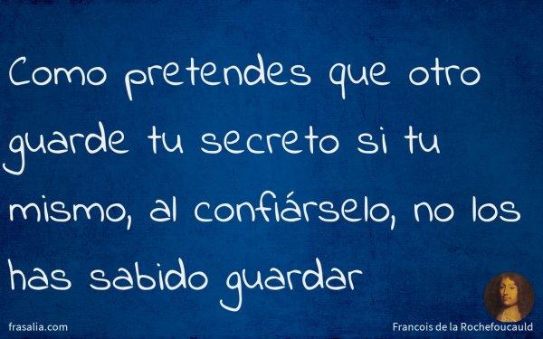 Como pretendes que otro guarde tu secreto si tu mismo, al confiárselo, no los has sabido guardar