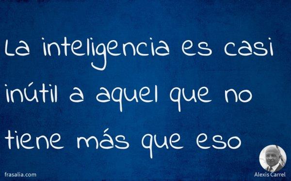 La inteligencia es casi inútil a aquel que no tiene más que eso