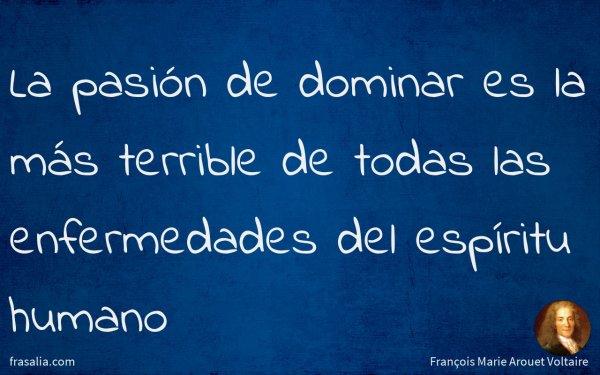 La pasión de dominar es la más terrible de todas las enfermedades del espíritu humano