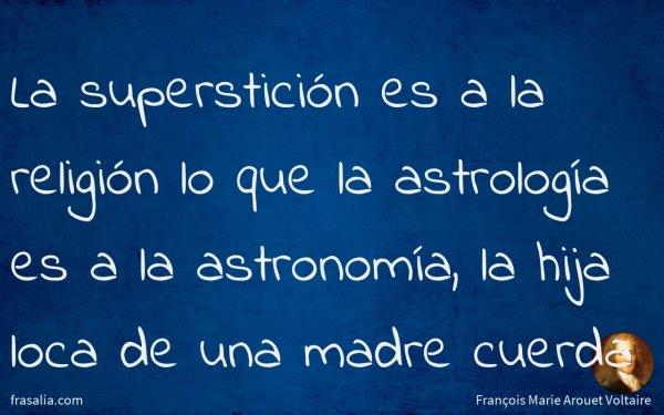 La superstición es a la religión lo que la astrología es a la astronomía, la hija loca de una madre cuerda