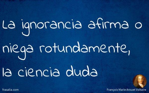 La ignorancia afirma o niega rotundamente, la ciencia duda