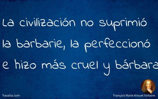 La civilización no suprimió la barbarie, la perfeccionó e hizo más cruel y bárbara