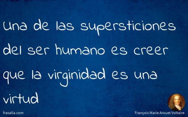 Una de las supersticiones del ser humano es creer que la virginidad es una virtud