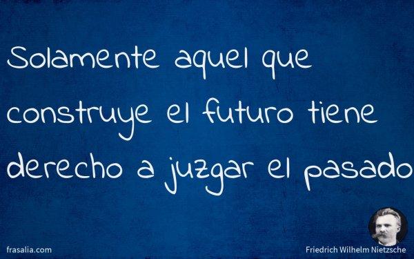Solamente aquel que construye el futuro tiene derecho a juzgar el pasado