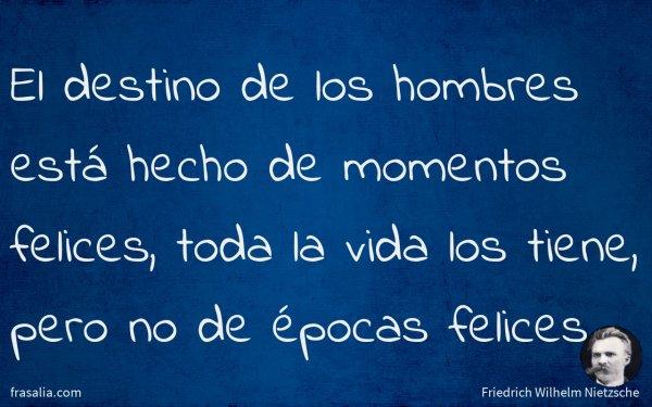 El destino de los hombres está hecho de momentos felices, toda la vida los tiene, pero no de épocas felices