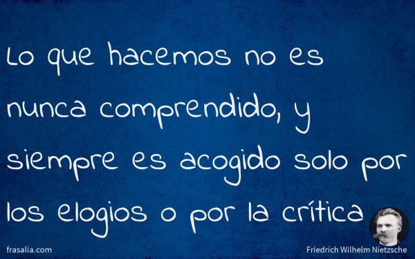 Lo que hacemos no es nunca comprendido, y siempre es acogido solo por los elogios o por la crítica