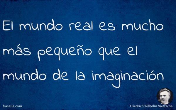 El mundo real es mucho más pequeño que el mundo de la imaginación