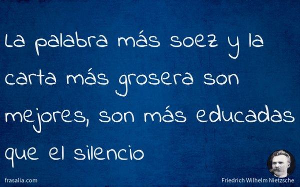 La palabra más soez y la carta más grosera son mejores, son más educadas que el silencio