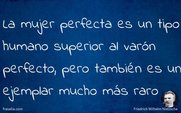 La mujer perfecta es un tipo humano superior al varón perfecto, pero también es un ejemplar mucho más raro