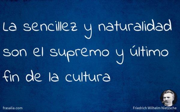 La sencillez y naturalidad son el supremo y último fin de la cultura