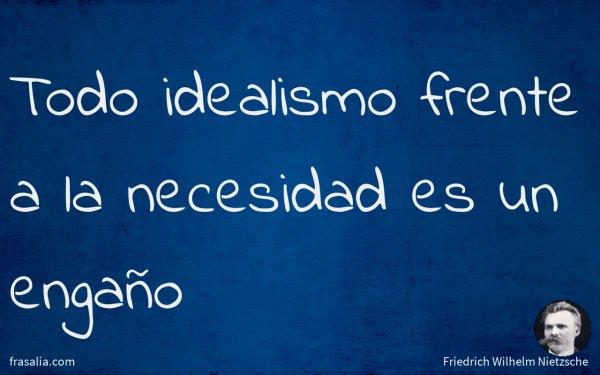 Todo idealismo frente a la necesidad es un engaño
