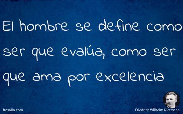 El hombre se define como ser que evalúa, como ser que ama por excelencia