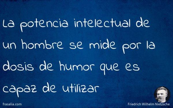 La potencia intelectual de un hombre se mide por la dosis de humor que es capaz de utilizar