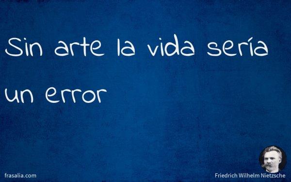 Sin arte la vida sería un error