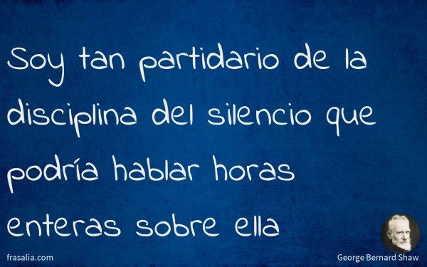 Soy tan partidario de la disciplina del silencio que podría hablar horas enteras sobre ella