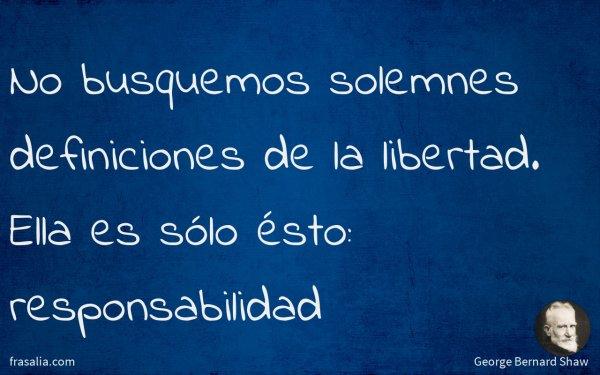 No busquemos solemnes definiciones de la libertad. Ella es sólo ésto: responsabilidad