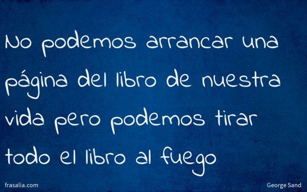 No podemos arrancar una página del libro de nuestra vida pero podemos tirar todo el libro al fuego