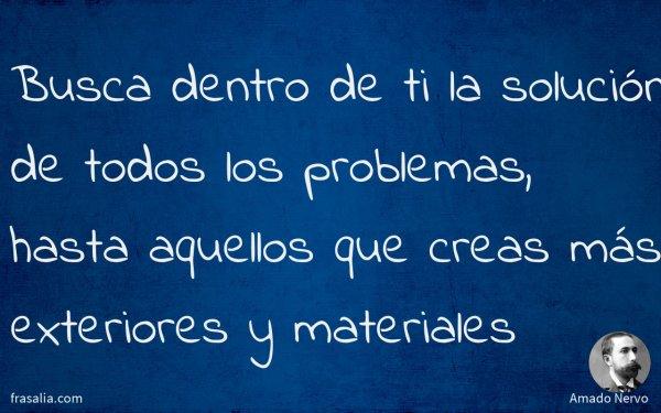 Busca dentro de ti la solución de todos los problemas, hasta aquellos que creas más exteriores y materiales