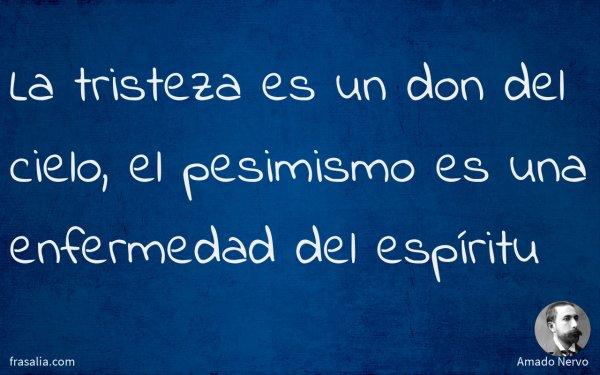 La tristeza es un don del cielo, el pesimismo es una enfermedad del espíritu