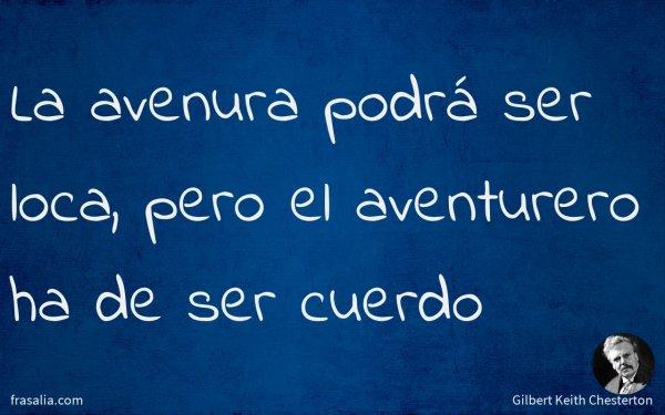 La avenura podrá ser loca, pero el aventurero ha de ser cuerdo