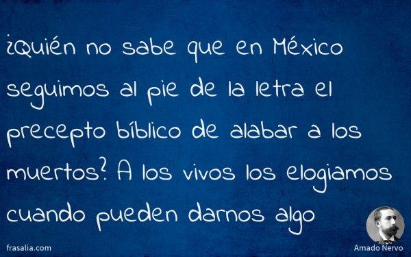 ¿Quién no sabe que en México seguimos al pie de la letra el precepto bíblico de alabar a los muertos? A los vivos los elogiamos cuando pueden darnos algo