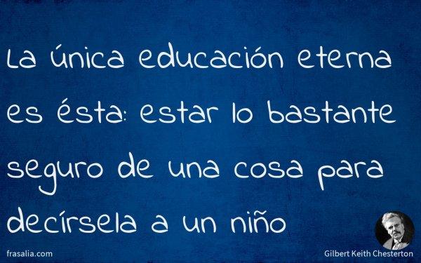 La única educación eterna es ésta: estar lo bastante seguro de una cosa para decírsela a un niño