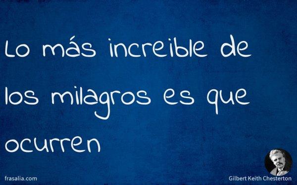 Lo más increible de los milagros es que ocurren