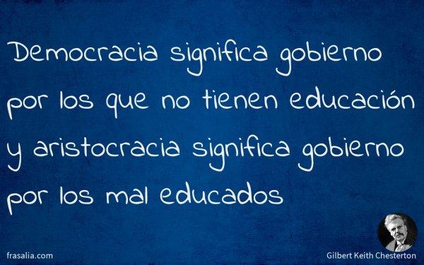 Democracia significa gobierno por los que no tienen educación y aristocracia significa gobierno por los mal educados