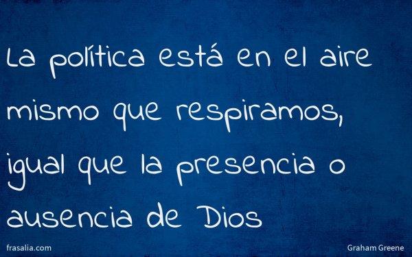 La política está en el aire mismo que respiramos, igual que la presencia o ausencia de Dios