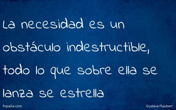 La necesidad es un obstáculo indestructible, todo lo que sobre ella se lanza se estrella