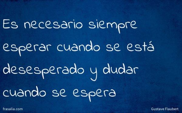 Es necesario siempre esperar cuando se está desesperado y dudar cuando se espera
