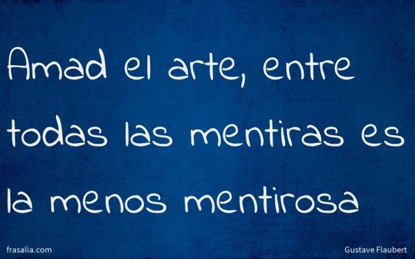 Amad el arte, entre todas las mentiras es la menos mentirosa